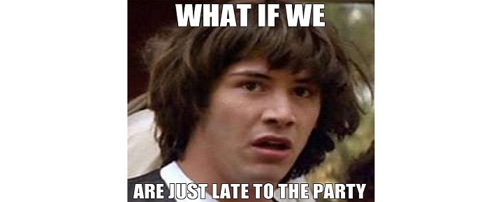 what-if-we-are-just-late-to-the-party